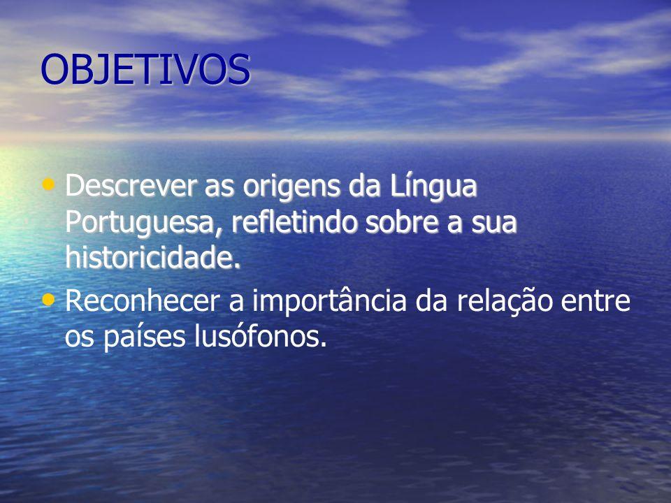 OBJETIVOS Descrever as origens da Língua Portuguesa, refletindo sobre a sua historicidade.