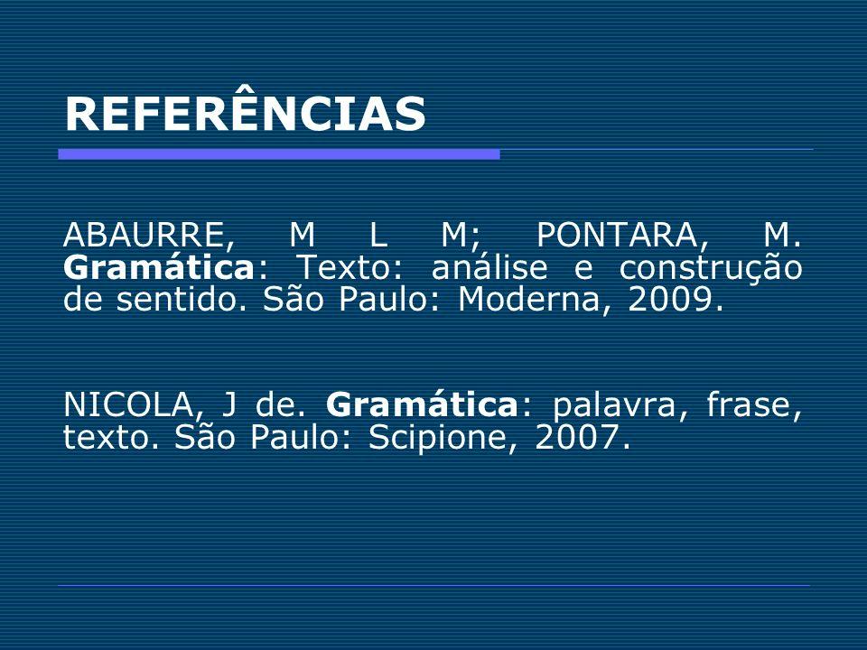 REFERÊNCIAS ABAURRE, M L M; PONTARA, M. Gramática: Texto: análise e construção de sentido. São Paulo: Moderna, 2009.