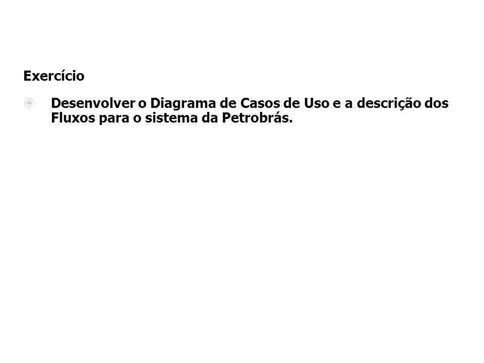 Exercício Desenvolver o Diagrama de Casos de Uso e a descrição dos Fluxos para o sistema da Petrobrás.