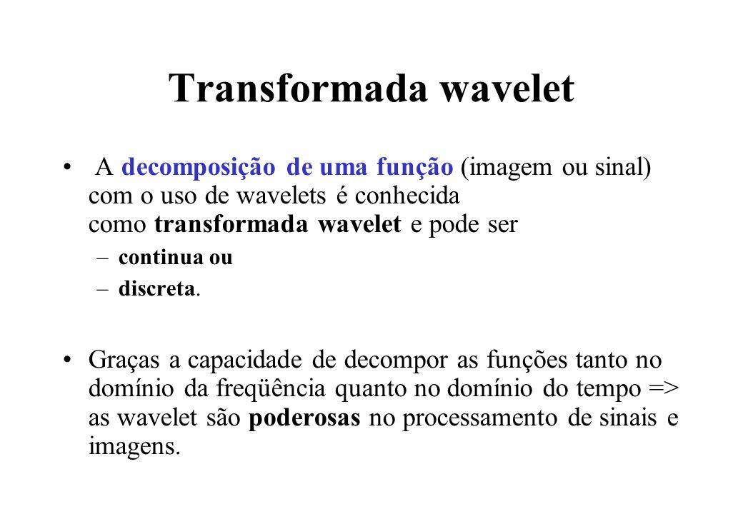 Transformada wavelet A decomposição de uma função (imagem ou sinal) com o uso de wavelets é conhecida como transformada wavelet e pode ser.