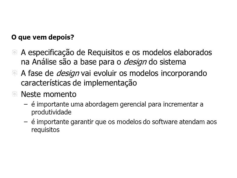 O que vem depois A especificação de Requisitos e os modelos elaborados na Análise são a base para o design do sistema.