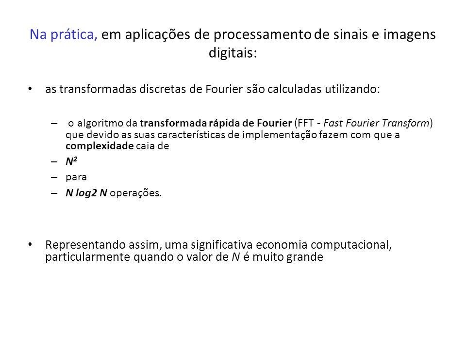 Na prática, em aplicações de processamento de sinais e imagens digitais: