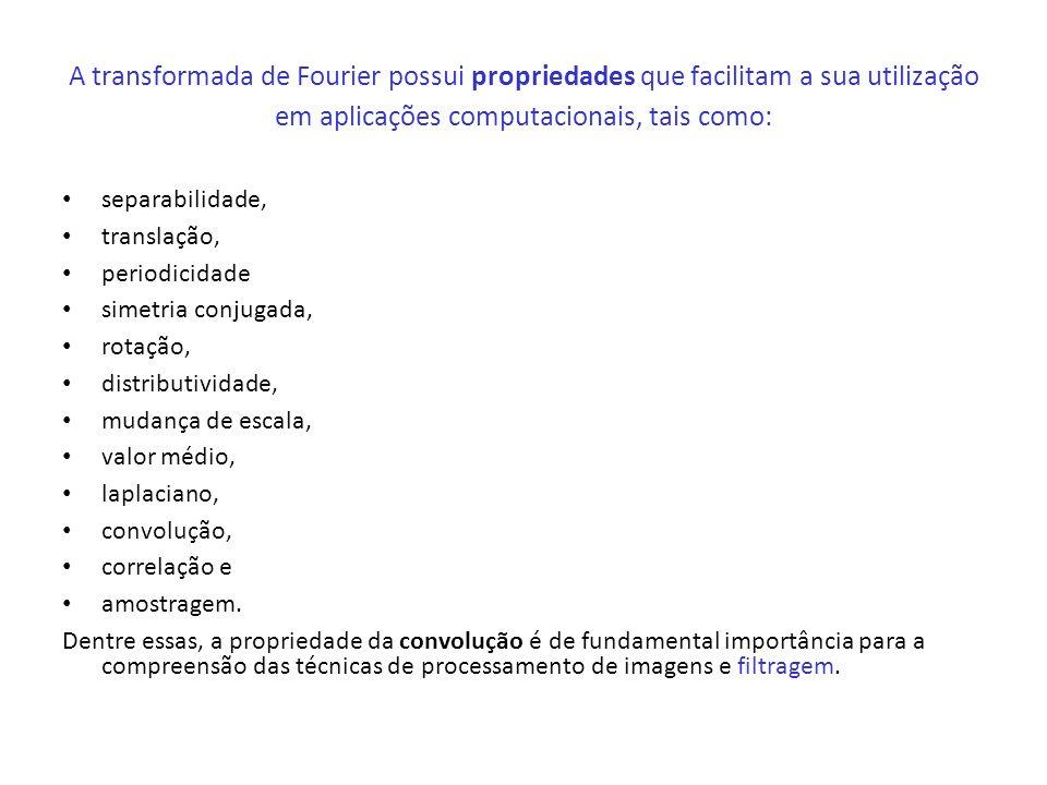 A transformada de Fourier possui propriedades que facilitam a sua utilização em aplicações computacionais, tais como: