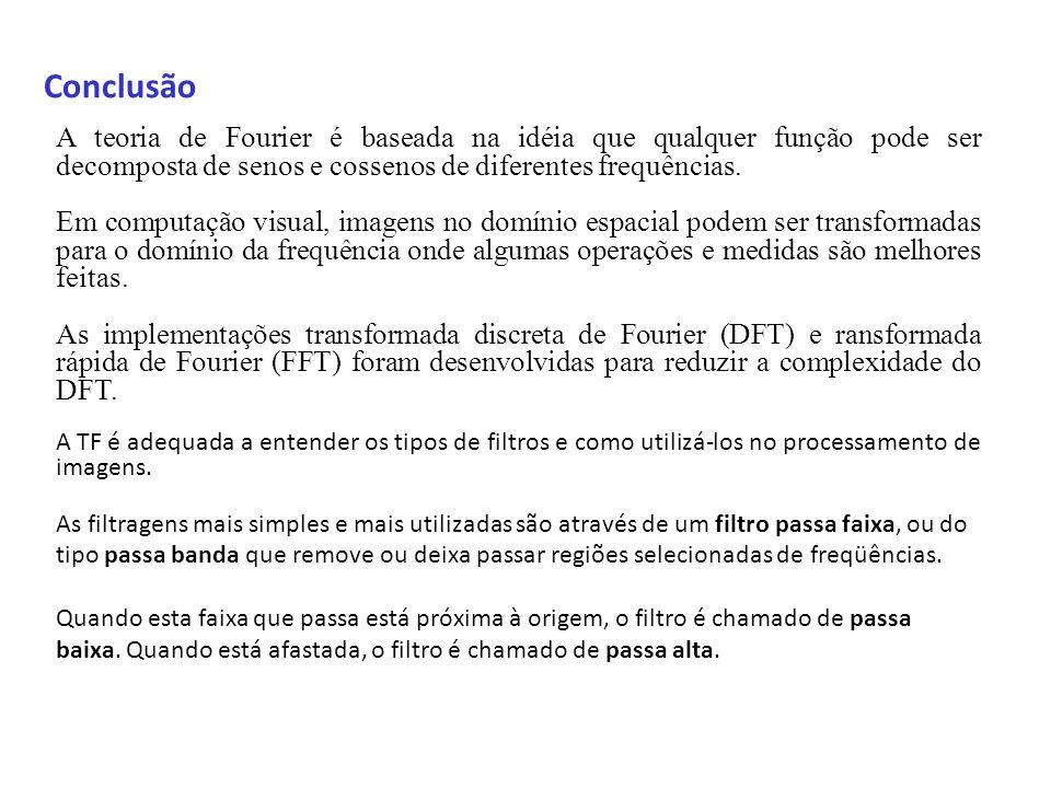 ConclusãoA teoria de Fourier é baseada na idéia que qualquer função pode ser decomposta de senos e cossenos de diferentes frequências.