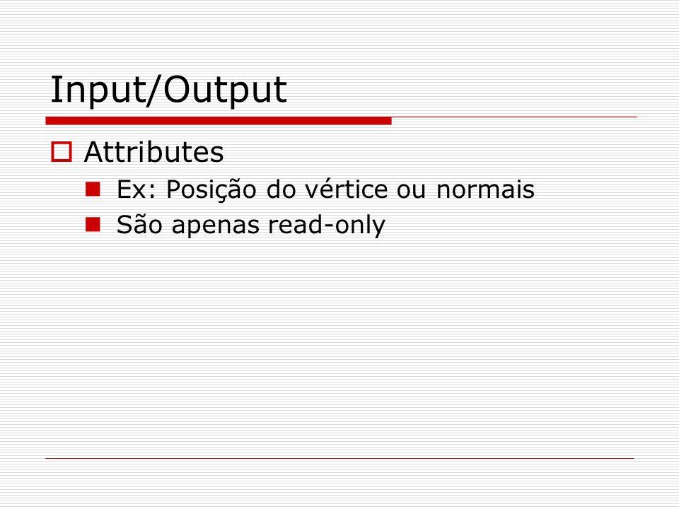 Input/Output Attributes Ex: Posição do vértice ou normais