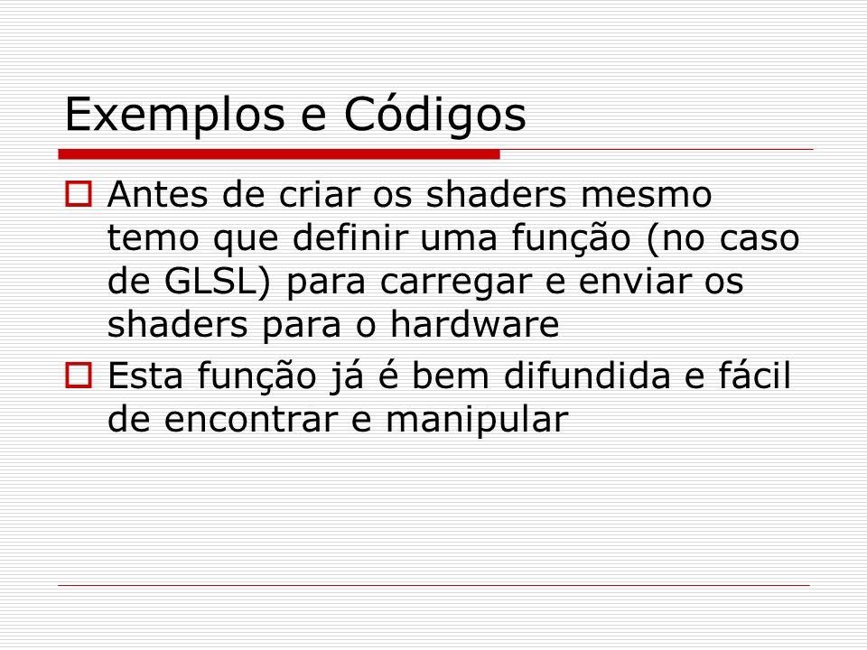 Exemplos e CódigosAntes de criar os shaders mesmo temo que definir uma função (no caso de GLSL) para carregar e enviar os shaders para o hardware.