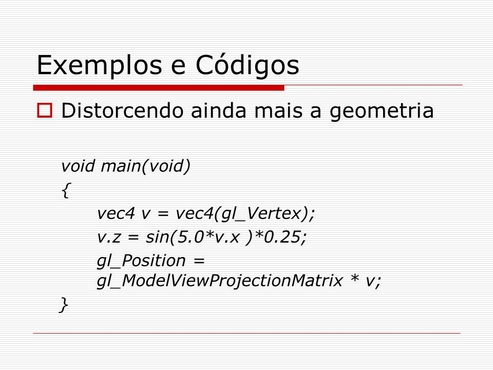 Exemplos e Códigos Distorcendo ainda mais a geometria void main(void)