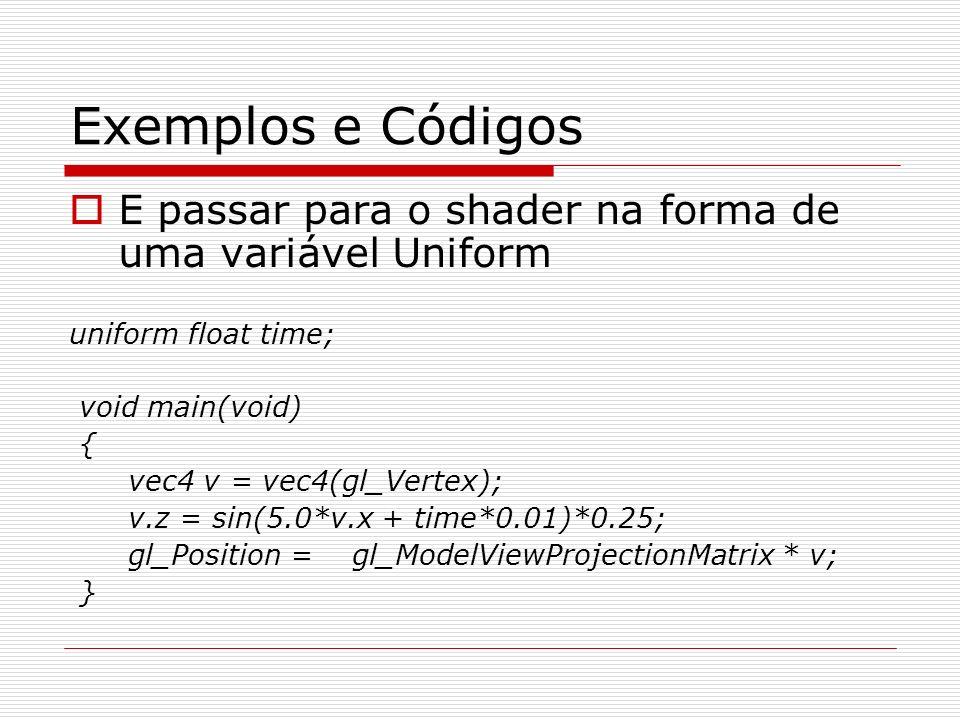 Exemplos e Códigos E passar para o shader na forma de uma variável Uniform. uniform float time; void main(void)