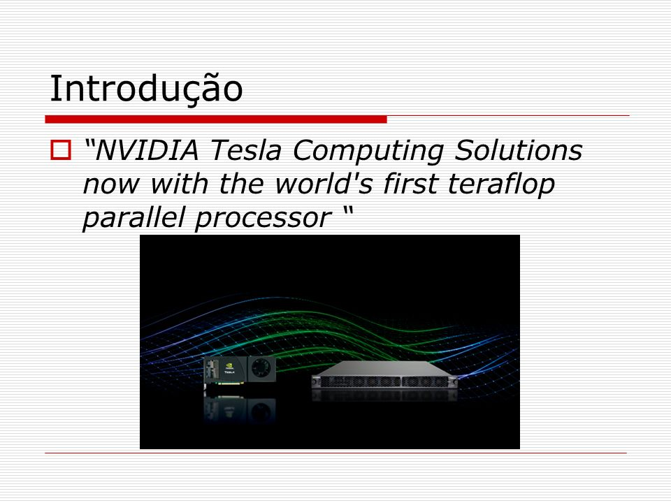 Introdução NVIDIA Tesla Computing Solutions now with the world s first teraflop parallel processor