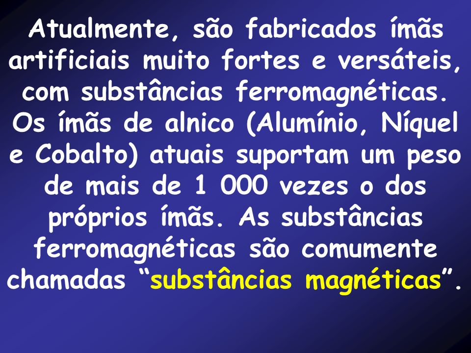 Atualmente, são fabricados ímãs artificiais muito fortes e versáteis, com substâncias ferromagnéticas.