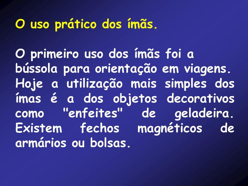 O uso prático dos ímãs.O primeiro uso dos ímãs foi a bússola para orientação em viagens.