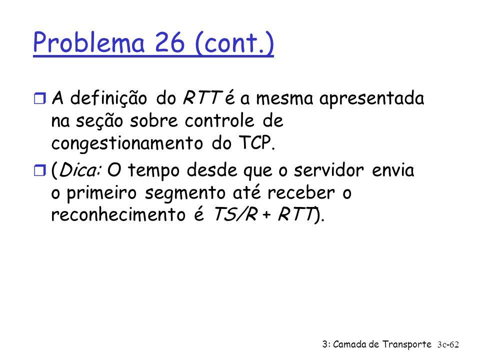 Problema 26 (cont.) A definição do RTT é a mesma apresentada na seção sobre controle de congestionamento do TCP.