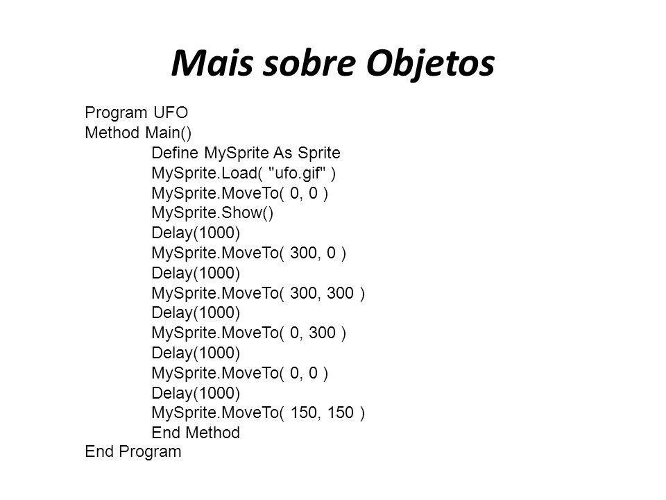 Mais sobre Objetos Program UFO Method Main() Define MySprite As Sprite