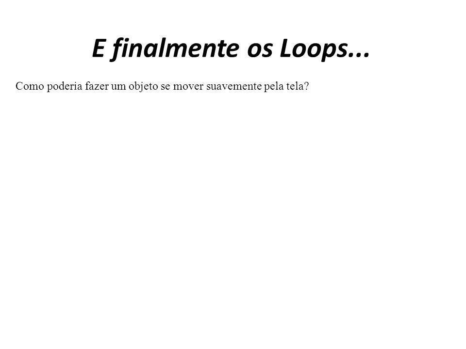 E finalmente os Loops... Como poderia fazer um objeto se mover suavemente pela tela