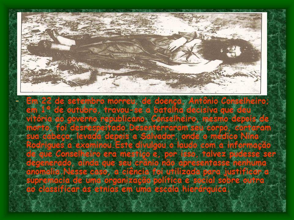 Em 22 de setembro morreu, de doença, Antônio Conselheiro; em 1º de outubro, travou-se a batalha decisiva que deu vitória ao governo republicano.