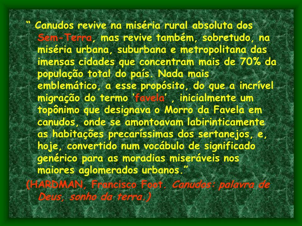 Canudos revive na miséria rural absoluta dos Sem-Terra, mas revive também, sobretudo, na miséria urbana, suburbana e metropolitana das imensas cidades que concentram mais de 70% da população total do país. Nada mais emblemático, a esse propósito, do que a incrível migração do termo 'favela' , inicialmente um topônimo que designava o Morro da Favela em canudos, onde se amontoavam labirinticamente as habitações precaríssimas dos sertanejos, e, hoje, convertido num vocábulo de significado genérico para as moradias miseráveis nos maiores aglomerados urbanos.
