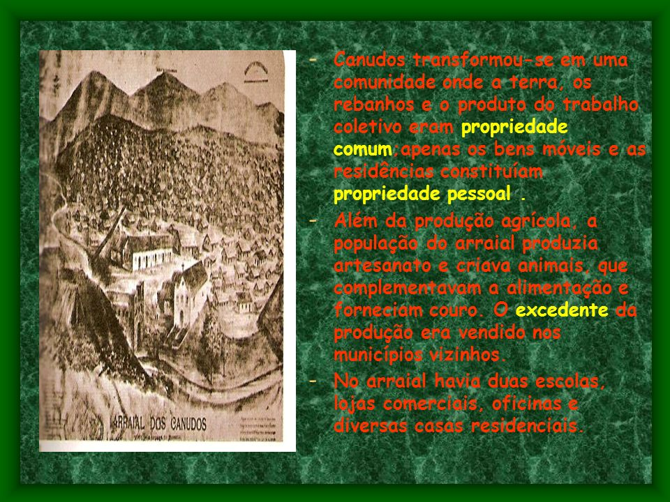 Canudos transformou-se em uma comunidade onde a terra, os rebanhos e o produto do trabalho coletivo eram propriedade comum;apenas os bens móveis e as residências constituíam propriedade pessoal .