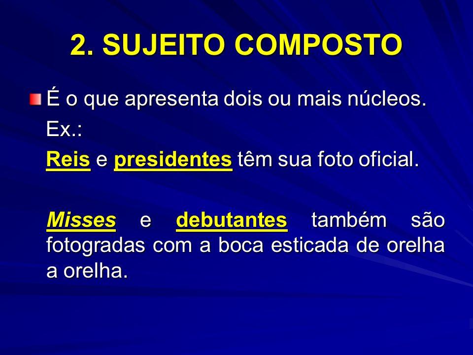 2. SUJEITO COMPOSTO É o que apresenta dois ou mais núcleos. Ex.:
