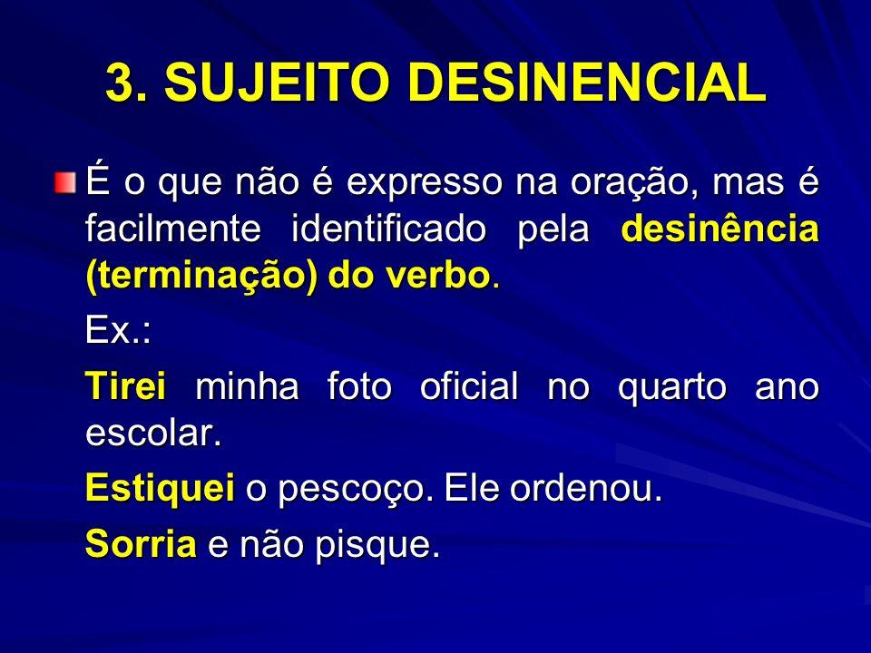 3. SUJEITO DESINENCIAL É o que não é expresso na oração, mas é facilmente identificado pela desinência (terminação) do verbo.
