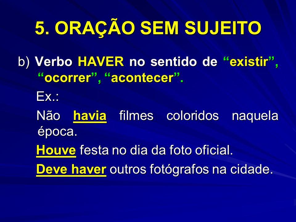 5. ORAÇÃO SEM SUJEITO b) Verbo HAVER no sentido de existir , ocorrer , acontecer . Ex.: Não havia filmes coloridos naquela época.