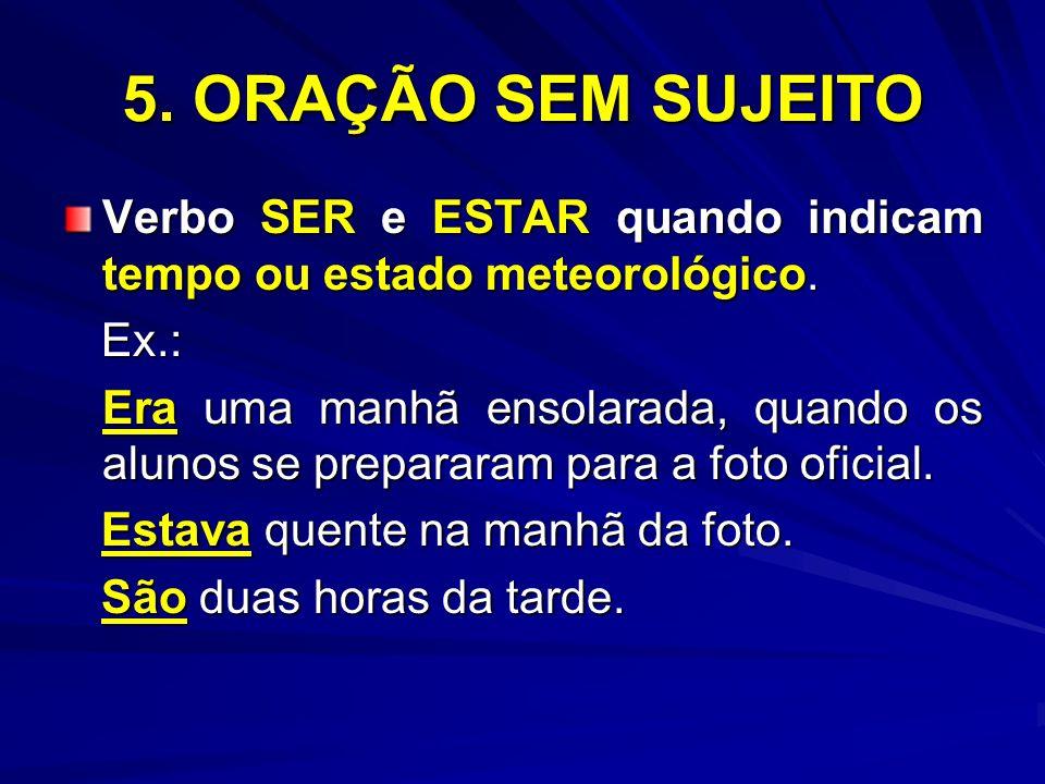 5. ORAÇÃO SEM SUJEITO Verbo SER e ESTAR quando indicam tempo ou estado meteorológico. Ex.: