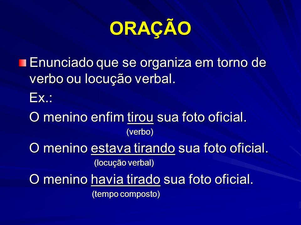 ORAÇÃO Enunciado que se organiza em torno de verbo ou locução verbal.