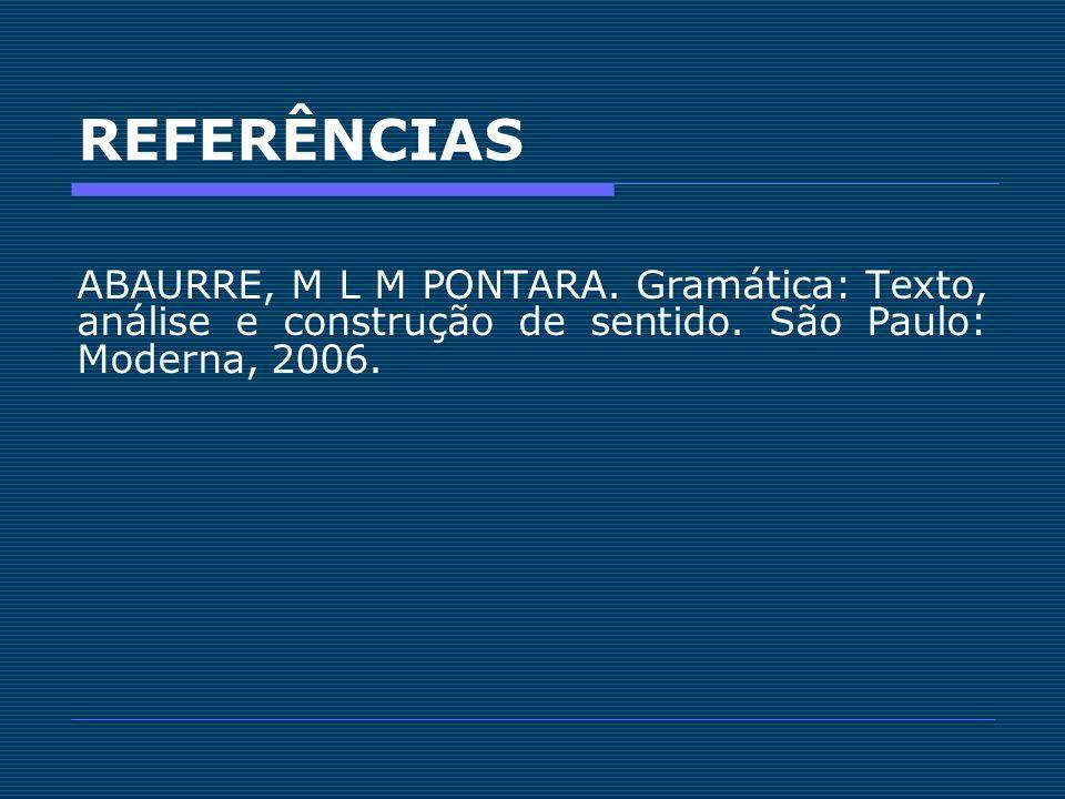 REFERÊNCIASABAURRE, M L M PONTARA.Gramática: Texto, análise e construção de sentido.