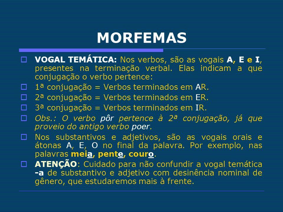 MORFEMAS VOGAL TEMÁTICA: Nos verbos, são as vogais A, E e I, presentes na terminação verbal. Elas indicam a que conjugação o verbo pertence: