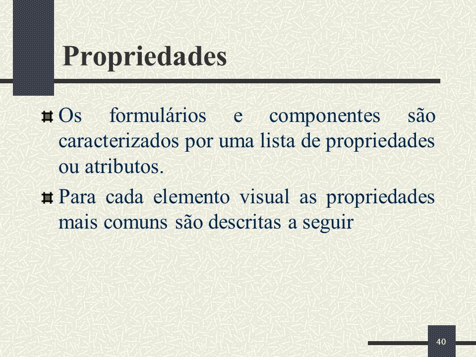 Propriedades Os formulários e componentes são caracterizados por uma lista de propriedades ou atributos.