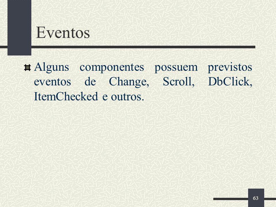 Eventos Alguns componentes possuem previstos eventos de Change, Scroll, DbClick, ItemChecked e outros.