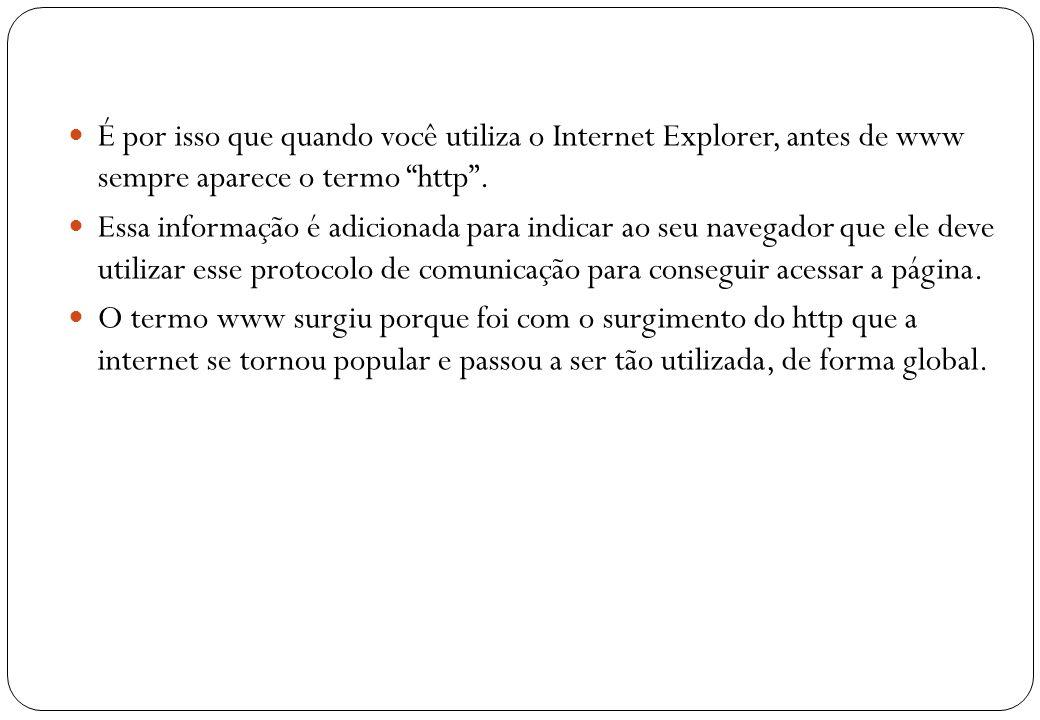 É por isso que quando você utiliza o Internet Explorer, antes de www sempre aparece o termo http .