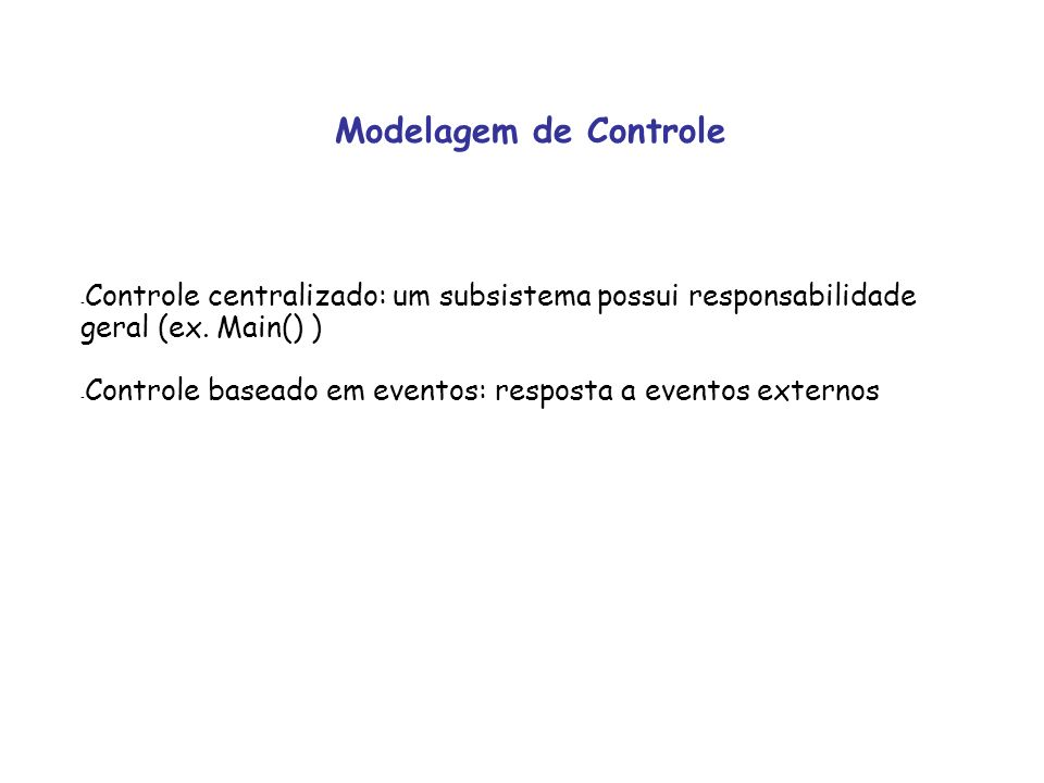 Modelagem de Controle Controle centralizado: um subsistema possui responsabilidade geral (ex. Main() )