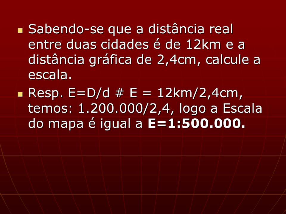 Sabendo-se que a distância real entre duas cidades é de 12km e a distância gráfica de 2,4cm, calcule a escala.
