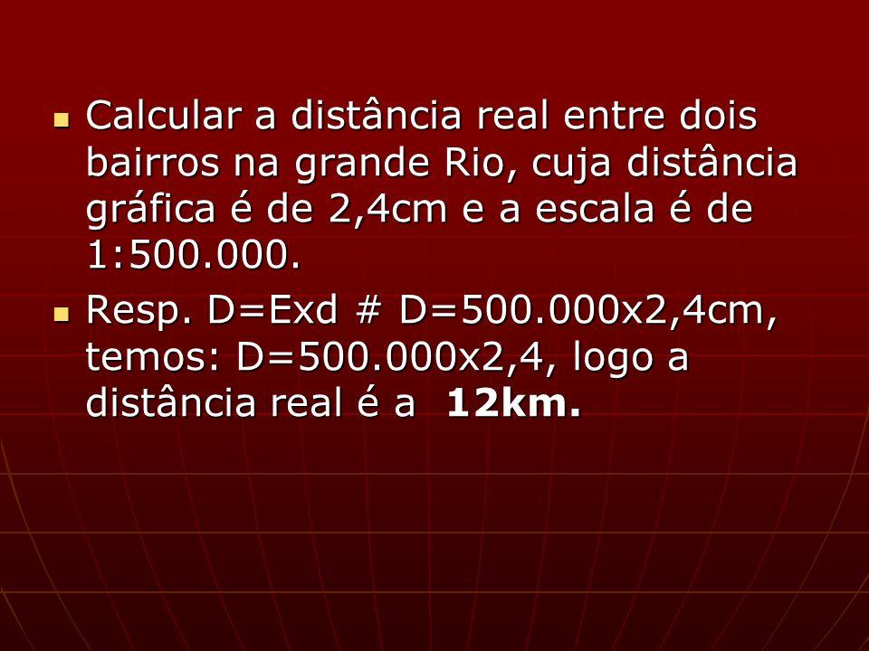 Calcular a distância real entre dois bairros na grande Rio, cuja distância gráfica é de 2,4cm e a escala é de 1:500.000.