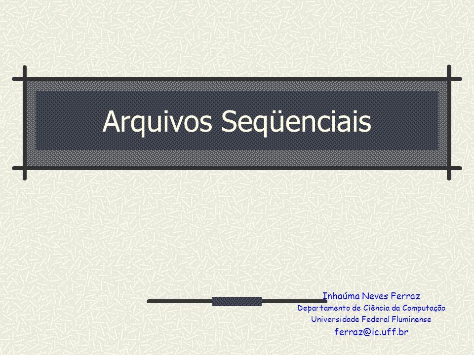 Arquivos Seqüenciais Inhaúma Neves Ferraz ferraz@ic.uff.br