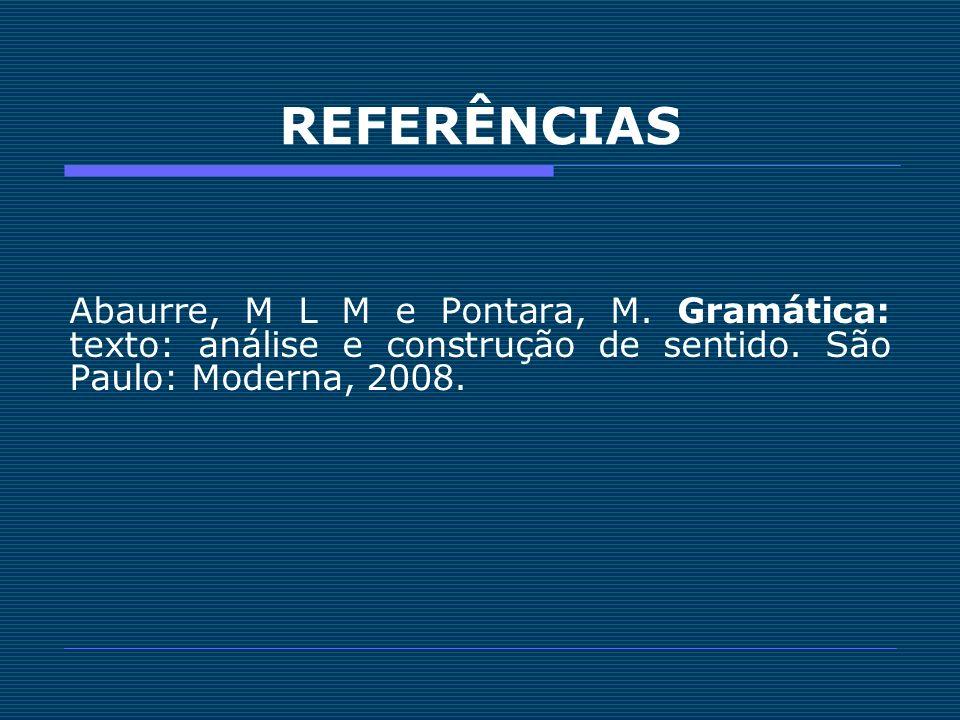 REFERÊNCIAS Abaurre, M L M e Pontara, M. Gramática: texto: análise e construção de sentido.