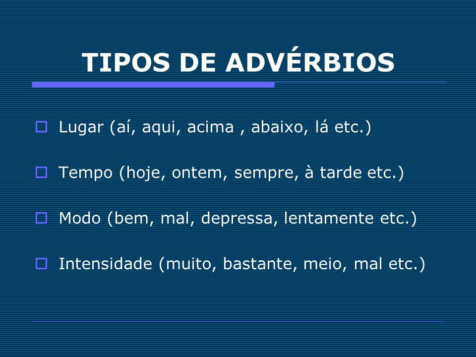 TIPOS DE ADVÉRBIOS Lugar (aí, aqui, acima , abaixo, lá etc.)