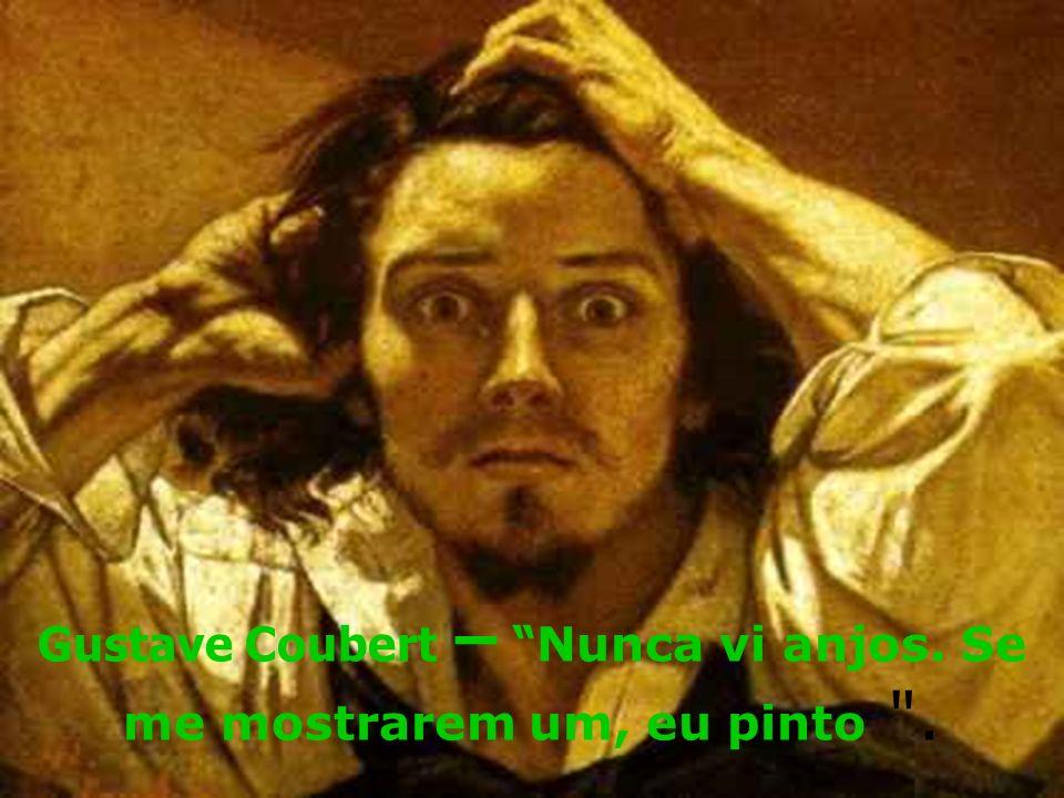Gustave Coubert – Nunca vi anjos. Se me mostrarem um, eu pinto .
