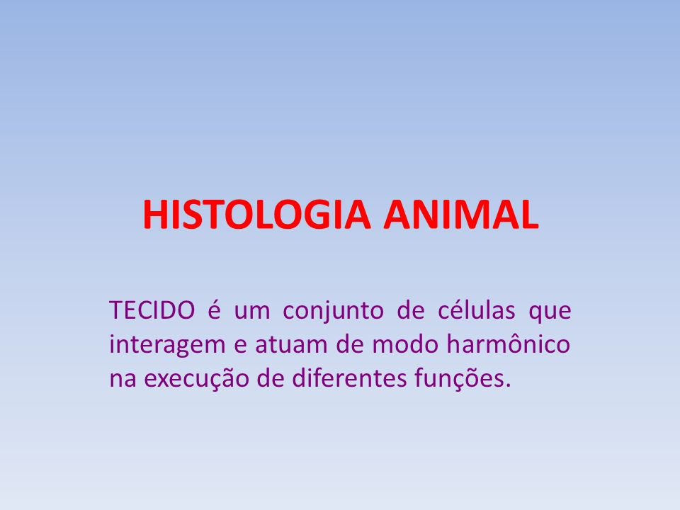 HISTOLOGIA ANIMAL TECIDO é um conjunto de células que interagem e atuam de modo harmônico na execução de diferentes funções.