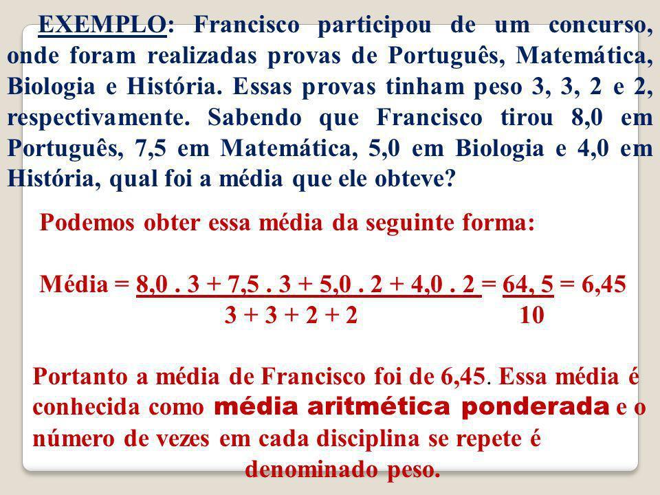 EXEMPLO: Francisco participou de um concurso, onde foram realizadas provas de Português, Matemática, Biologia e História. Essas provas tinham peso 3, 3, 2 e 2, respectivamente. Sabendo que Francisco tirou 8,0 em Português, 7,5 em Matemática, 5,0 em Biologia e 4,0 em História, qual foi a média que ele obteve