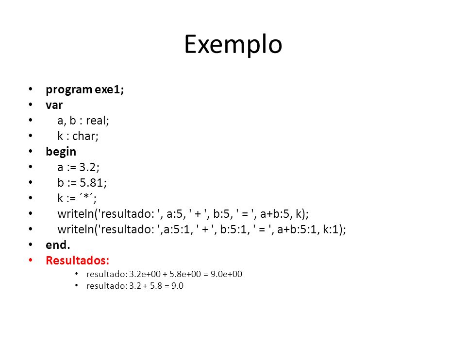 Exemplo program exe1; var a, b : real; k : char; begin a := 3.2;