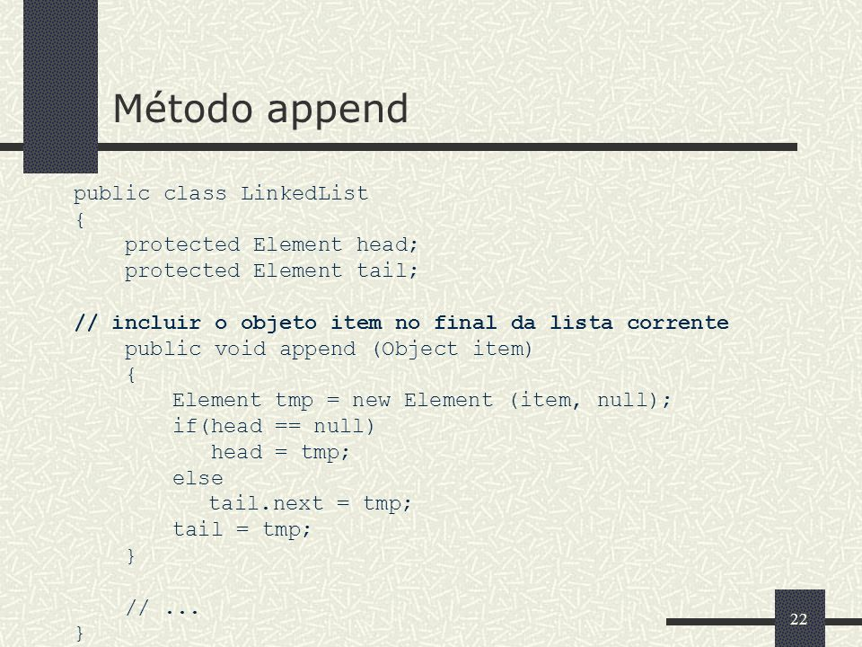 Método append public class LinkedList { protected Element head;