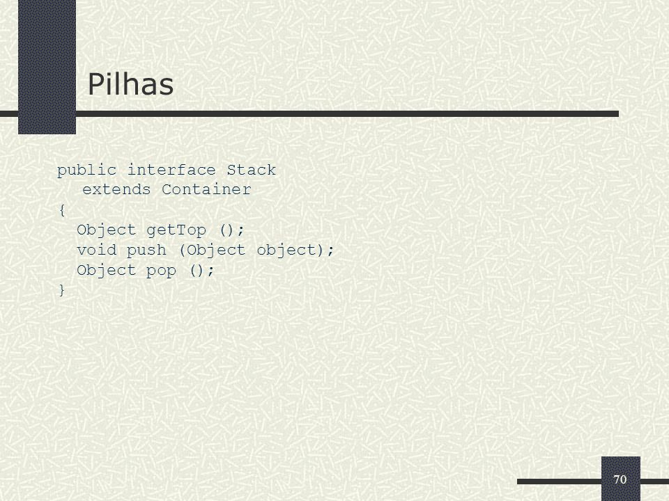 Pilhas public interface Stack extends Container { Object getTop ();