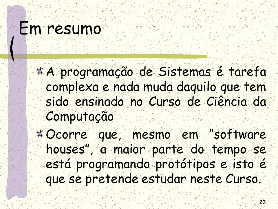 Em resumo A programação de Sistemas é tarefa complexa e nada muda daquilo que tem sido ensinado no Curso de Ciência da Computação.