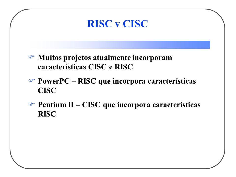 RISC v CISC Muitos projetos atualmente incorporam características CISC e RISC. PowerPC – RISC que incorpora características CISC.