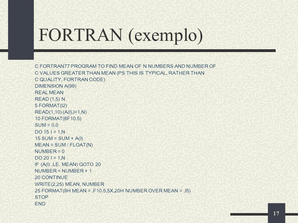 FORTRAN (exemplo)C FORTRAN77 PROGRAM TO FIND MEAN OF N NUMBERS AND NUMBER OF. C VALUES GREATER THAN MEAN (PS THIS IS TYPICAL, RATHER THAN.