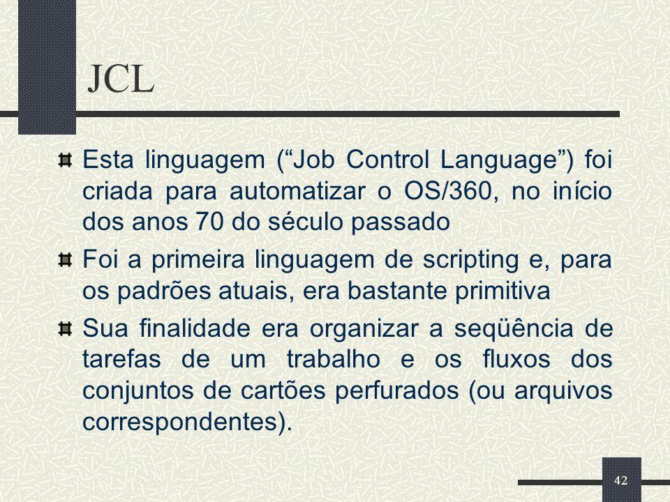 JCL Esta linguagem ( Job Control Language ) foi criada para automatizar o OS/360, no início dos anos 70 do século passado.