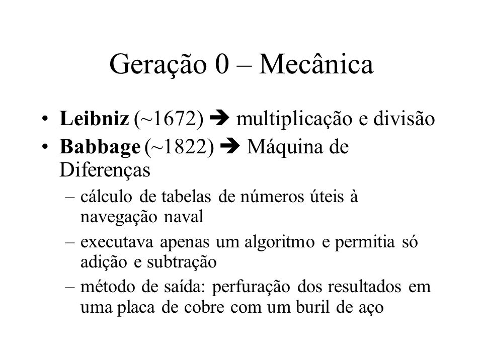 Geração 0 – Mecânica Leibniz (~1672)  multiplicação e divisão