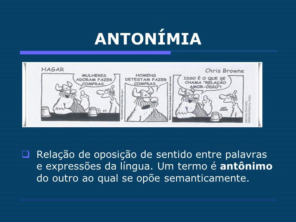 ANTONÍMIA Relação de oposição de sentido entre palavras e expressões da língua.