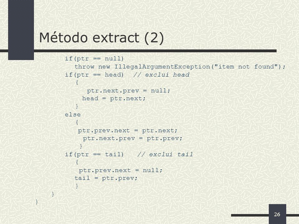 Método extract (2) if(ptr == null) throw new IllegalArgumentException( item not found ); if(ptr == head) // exclui head.